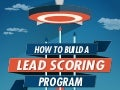 How to Build a Lead Scoring Program