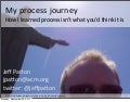 My Process Journey - How I learned process isn't what you'd think it is (Jeff Patton)