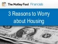3 Reasons to Worry about Housing