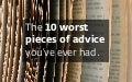 The 10 worst pieces of advice you've ever had