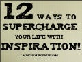 12 Ways to Supercharge Your Life with Inspiration!