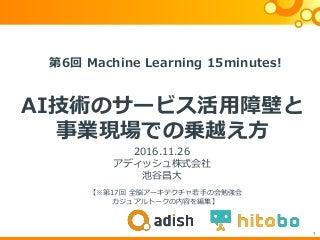 20161126 第6回 Machine Learning 15 minutes! AI技術のサービス活用障壁と事業現場での乗越え方