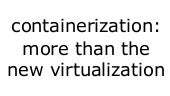 Containerization is more than the new Virtualization: enabling separation of operational concerns