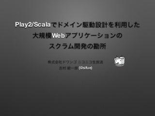 Developers Summit 2014  「Play2/Scalaでドメイン駆動設計を利用した大規模Webアプリケーションのスクラム開発の勘所」