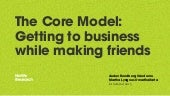 The Core Model: Getting to business while making friends