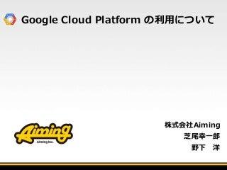 AimingでGoogle Cloud Platformの利用について