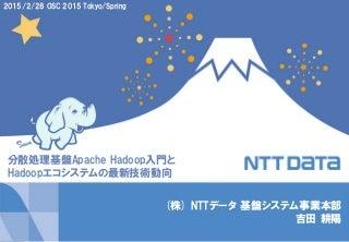 分散処理基盤Apache Hadoop入門とHadoopエコシステムの最新技術動向 (オープンソースカンファレンス 2015 Tokyo/Spring 講演資料)