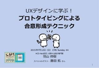 【募集中】プロトタイピングによる合意形成テクニック 〜UXデザインに学ぶ!:2015年7月12日 CMS SUNDAY Vol.4