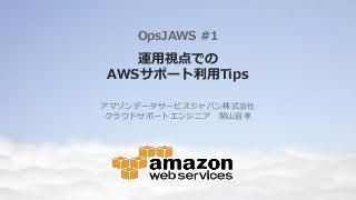 運用視点でのAWSサポート利用Tips