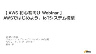 AWS初心者向けWebinar AWSではじめよう、IoTシステム構築(リピート開催用)