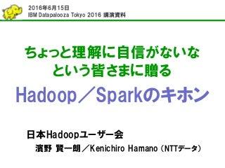 ちょっと理解に自信がないな という皆さまに贈るHadoop/Sparkのキホン (IBM Datapalooza Tokyo 2016講演資料)