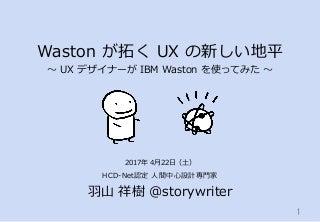 Waston が拓く UX の新しい地平 〜 UX デザイナーが IBM Waston を使ってみた 〜:2017年4月22日 AI eats UX meetup