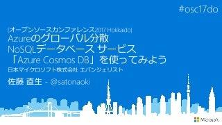 [オープンソースカンファレンス2017 Hokkaido] Azureのグローバル分散NoSQLデータベース サービス「Azure Cosmos DB」を使ってみよう