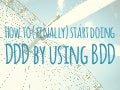 How to (finally) start doing DDD by using BDD