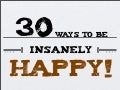 30 Ways to be Insanely Happy!