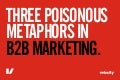 Three Poisonous B2B Marketing Metaphors