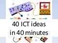 40 Ict Ideas In 40 Minutes