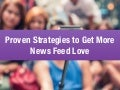 5 Proven Strategies To Get More News Feed Love