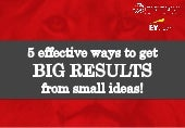 5 Ways to Get Big Results From Small Ideas