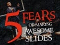 5 Fears of Making Awesome Slides