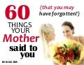 60 Things That Your Mother Said to You (that you may have forgotten?)