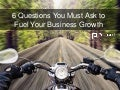 6 Questions You Must Ask to Fuel Your Business Growth