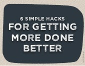 GET MORE DONE BETTER (6 hacks)
