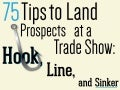 75 Tips to Land Prospects at a Trade Show: Hook, Line, and Sinker