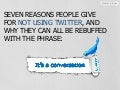 7 Reasons People Give For Not Using Twitter And Why They Can All Be Rebuffed With The Phrase: It's a Conversation