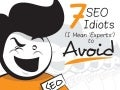 7 Seo Idiots (I Mean 'Experts') To Avoid