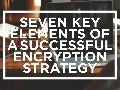 Seven Key Elements of a Successful Encryption Strategy