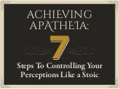 Achieving Apatheia — 7 Steps To Controlling Your Perceptions Like A Stoic