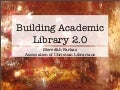 Building Academic Library 2.0 - Association of Christian Librarians