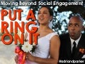 Put A Ring On It: Moving Beyond Social Engagement