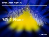 amana tech night vol.2 『実践!Pixate』