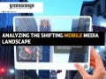 Analyzing the shifting mobile media landscape