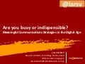 Are you busy or indispensible? Meaningful communications strategies in the digital age
