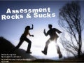 Assessment Rocks and Sucks!