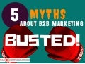 5 B2B Marketing Myths BUSTED!
