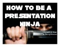 How to be a Presentation Ninja