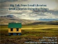 Big Talk From Small Libraries introductory presentation