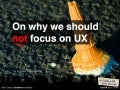 On why we should NOT focus on UX (IA Summit 2011, Denver + EuroIA 2010, Paris)