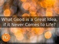 What Good is a Great Idea, if it Never Comes to Life? [VIDEO]