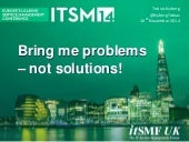 Bring me problems - not solutions! itSMF UK Conference ITSM14