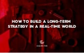 How to Build a Long-Term Strategy in a Real-Time World