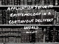 Application Security Epistemology in a Continuous Delivery World