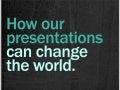 How Our Presentations Can Change the World
