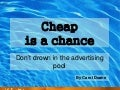 Cheap is a chance. Don't drown in the advertising pool.