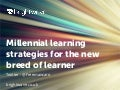 Ignite! Millennial learning strategies for the new breed of learner