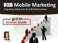 B2B Mobile Marketing:10-Step Starter Guide for Integrating Mobile Into The B2B Marketing Mix.